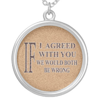 IF I AGREED WITH YOU WE WOULD BOTH BE WRONG ROUND PENDANT NECKLACE