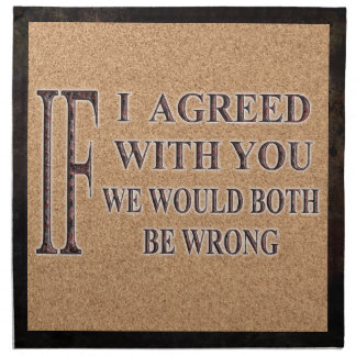 IF I AGREED WITH YOU WE WOULD BOTH BE WRONG PRINTED NAPKINS