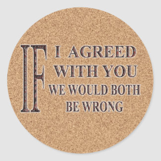 IF I AGREED WITH YOU WE WOULD BOTH BE WRONG STICKER