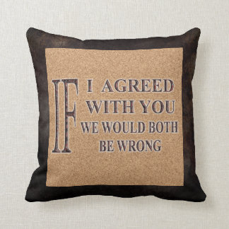IF I AGREED WITH YOU WE WOULD BOTH BE WRONG THROW PILLOW