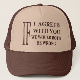 IF I AGREED WITH YOU WE WOULD BOTH BE WRONG TRUCKER HAT