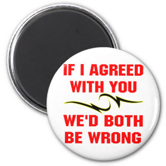 If I Agreed With You We'd Both Be Wrong 6 Cm Round Magnet