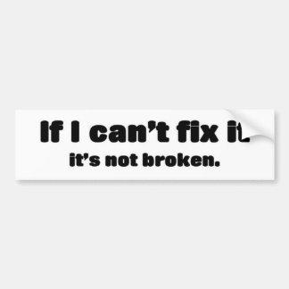If i can't fix it, it's not broken bumper sticker
