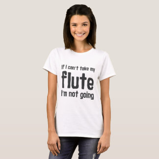 If I Can't Take my Flute, I'm not Going T-Shirt