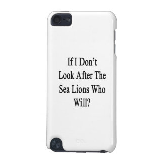 If I Don t Look After The Sea Lions Who Will iPod Touch (5th Generation) Cases