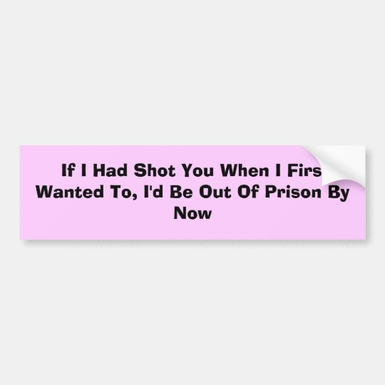 If I Had Shot You When I First Wanted To, I'd ... Bumper Sticker