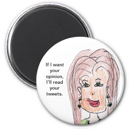 If I want your opinion, I'll read your tweets. Fridge Magnets