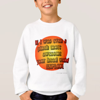 If I was even a pinch more awesome your head... Sweatshirt