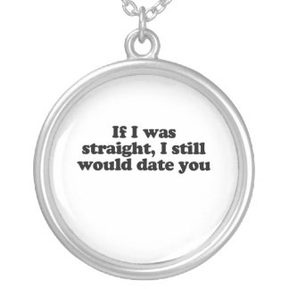If I was straight I still would date you.png Pendant