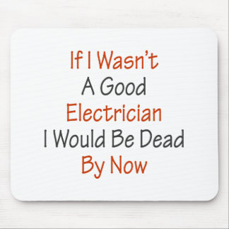 If I Wasn t A Good Electricians I Would Be Dead By Mouse Pads