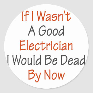 If I Wasn't A Good Electricians I Would Be Dead By Classic Round Sticker