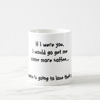 If I were you I would go get mesome more coffee Coffee Mug