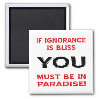 If Ignorance Is Bliss YOU Must Be In Paradise Square Magnet