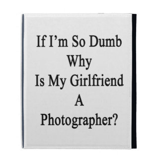If I'm So Dumb Why Is My Girlfriend A Photographer iPad Folio Cases