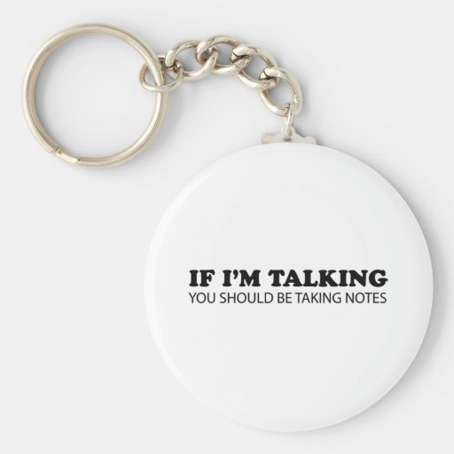 If I'm Talking... You Should Be Taking Notes Keychains