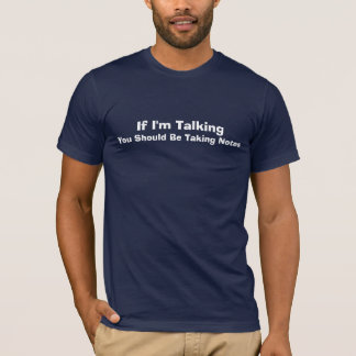 If I'm Talking You Should Be Taking Notes T-Shirt