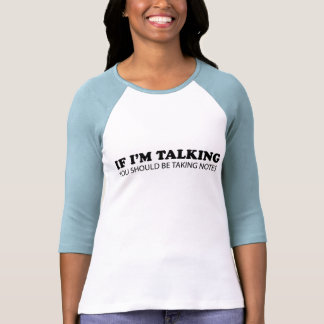 If I'm Talking... You Should Be Taking Notes Tshirt