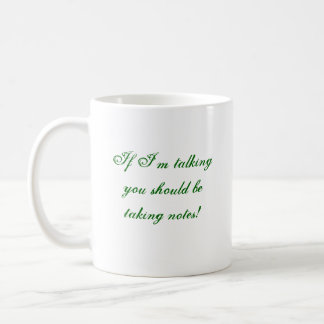 If I'm talkingyou should be taking notes! Coffee Mugs