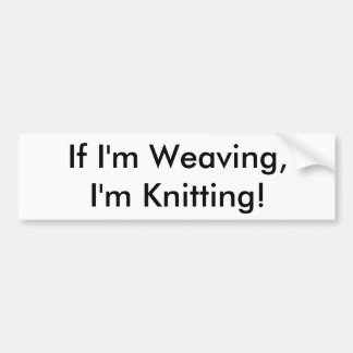 If I'm Weaving,I'm Knitting! Bumper Sticker