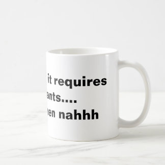 if it requires pants... then nahhh coffee mug