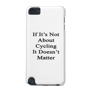 If It s Not About Cycling It Doesn t Matter iPod Touch 5G Cases