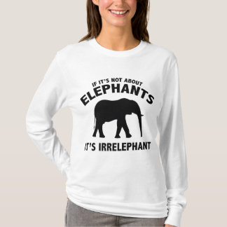 If It's Not About Elephants. It's Irrelephant. T-Shirt