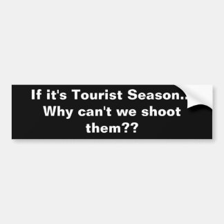 If it s Tourist Season Why can t we shoot them Bumper Sticker