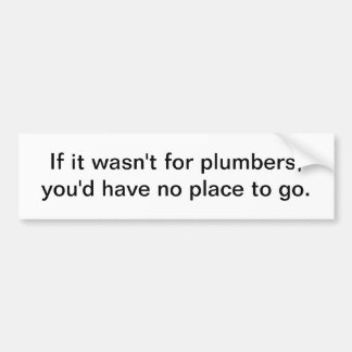 If it wasn't for plumbers - bumper sticker