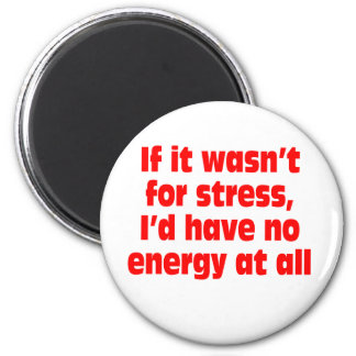 If it wasn't for stress, I'd have no energy at all 6 Cm Round Magnet