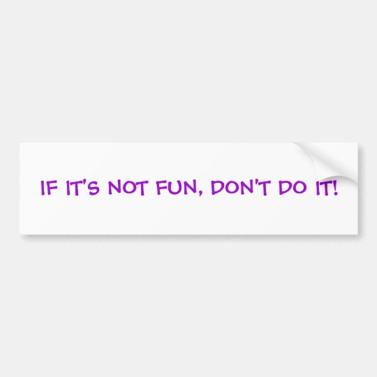 IF IT'S NOT FUN, DON'T DO IT! BUMPER STICKER