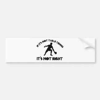 If it's not table tennis it's not right bumper sticker