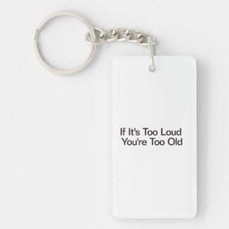 If It's Too Loud You're Too Old Double-Sided Rectangular Acrylic Key Ring