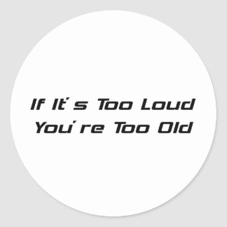If Its Too Loud Youre Too Old Round Sticker