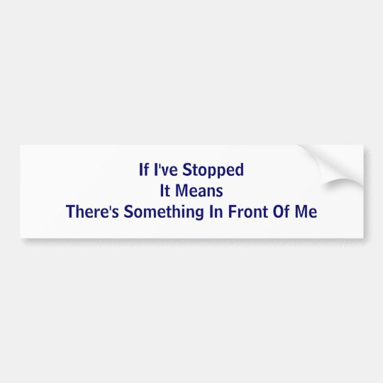 If I've Stopped It Means There's Something In F... Bumper Sticker