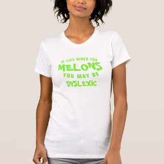 IF LIFE GIVES YOU MELONS YOU MAY BE DYSLEXIC T-Shirt