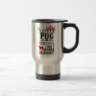 If Lovin Pug is Wrong i Don´t Wanna be Right Travel Mug