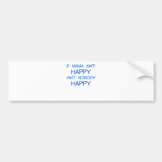 IF MAMA AINT HAPPY AINT NOBODY HAPPY.png Bumper Sticker