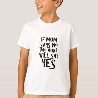If mom say no my aunt say yes tee shirt
