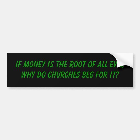 If money is the root of all evil, bumper sticker