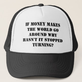 IF MONEY MAKES THE WORLD GO AROUND WHY HASN'T I... TRUCKER HAT