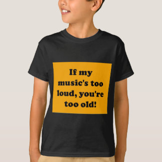 If my music's too loud, you're too old! tshirts