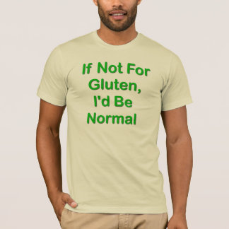 If Not For Gluten, I'd Be Normal T-Shirt