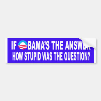 If Obama's The Answer, How Stupid Was The Question Bumper Sticker