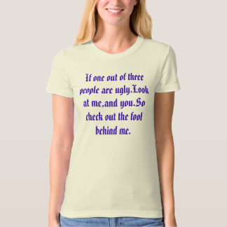 If one out of three people are ugly.Look at me,... T-Shirt