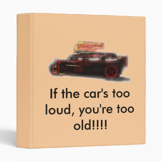 If the car's too loud, you're too old... 3 ring binder