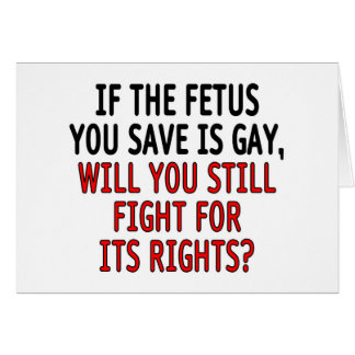 If the fetus you save is gay greeting card