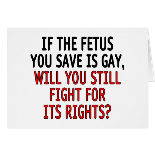 If the fetus you save is gay... greeting card
