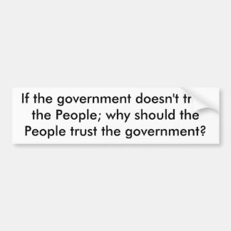 If the government doesn't trust the People; why... Bumper Sticker
