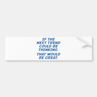 If The Next Trend Could Be Thinking Bumper Sticker