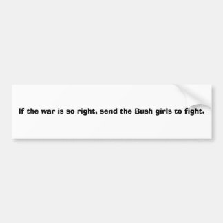 If the war is so right, send the Bush girls to ... Bumper Sticker